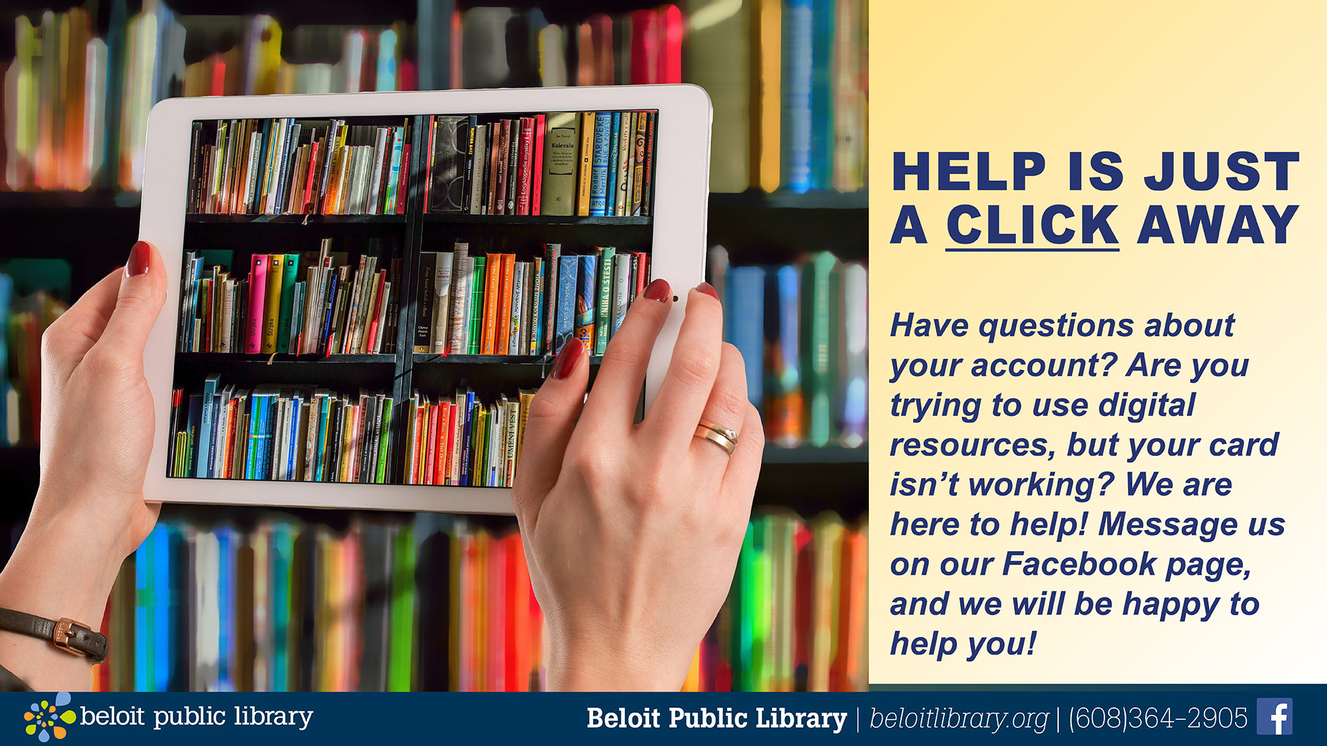Help is just a click away. Have questions about your account? Are you trying to use digital resources, but your card isn't working? We are here to help! Message us on our Facebook page, and we will be happy to help you!